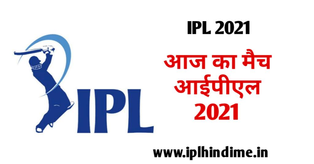 आज का मैच आईपीएल 2021| Aaj Ka Match IPL 2021