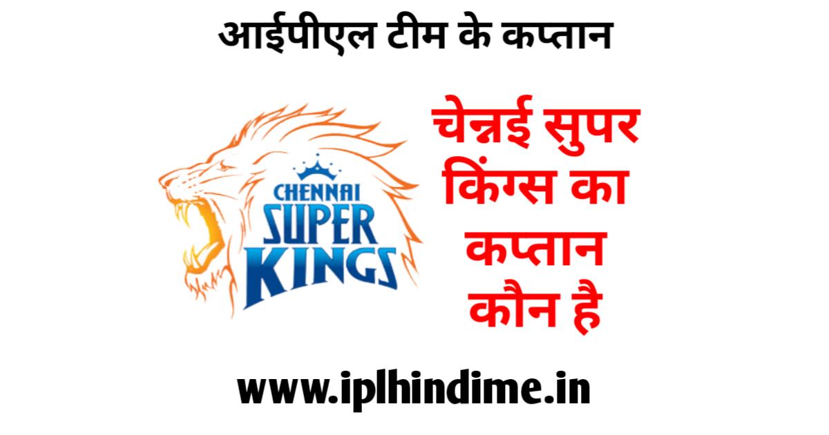 चेन्नई सुपर किंग्स आईपीएल टीम का कप्तान कौन है