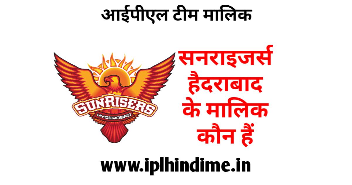 सनराइज़र्स हैदराबाद आईपीएल टीम का मालिक कौन है
